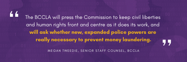 The BCCLA will press the Commission to keep civil liberties and human rights front and centre as it does its work, and will ask whether new, expanded police powers are really necessary to prevent money laundering.  Megan Tweedie, Senior Staff Counsel, BCCLA