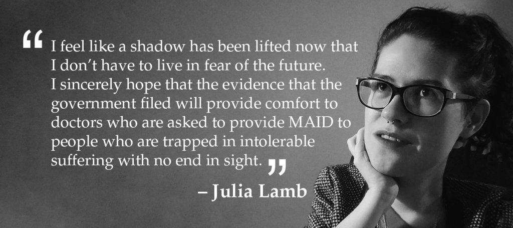 I feel like a shadow has been lifted now that I don't have to live in fear of the future. I sincerely hope that the evidence that the government filed will provide comfort to doctors who are asked to provide MAID to people who are trapped in intolerable suffering with no end in sight.